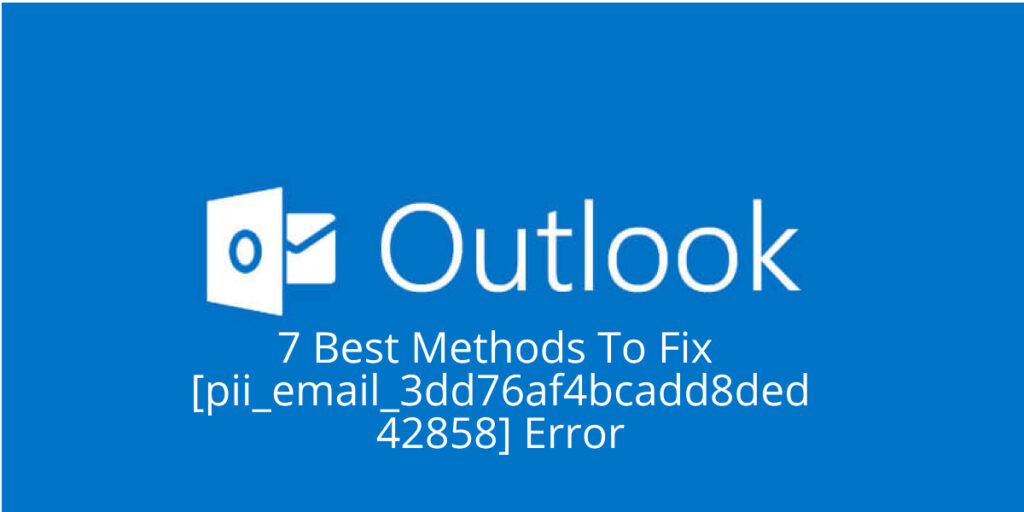 7 Best Methods To Fix [Pii_email_3dd76af4bcadd8ded428] Error